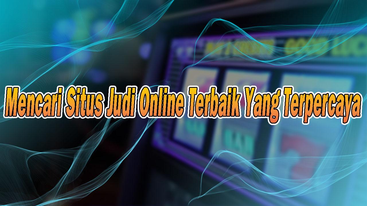 Mencari Situs Judi Online Terbaik Yang Terpercaya Di Internet